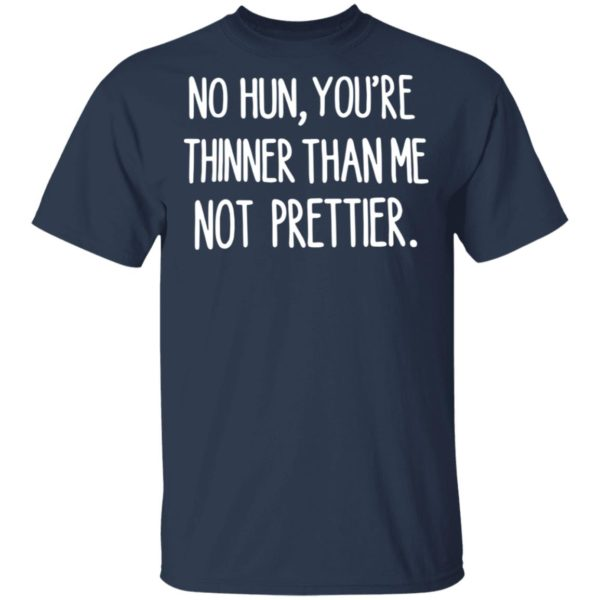 No hun you are thinner than me not prettier shirt 2