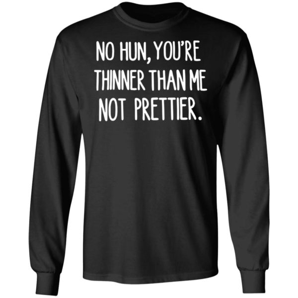 No hun you are thinner than me not prettier shirt 5