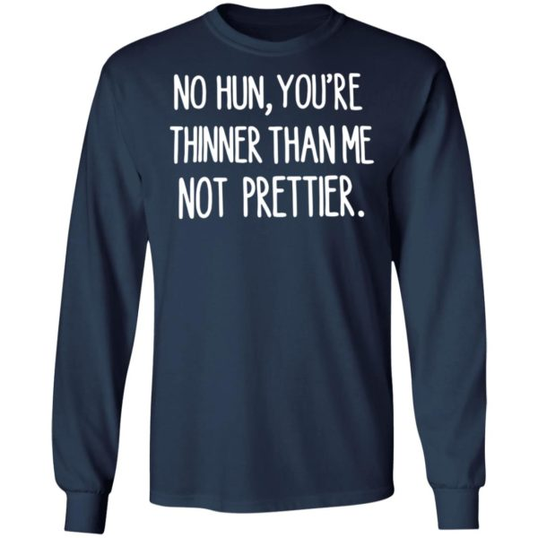 No hun you are thinner than me not prettier shirt 6