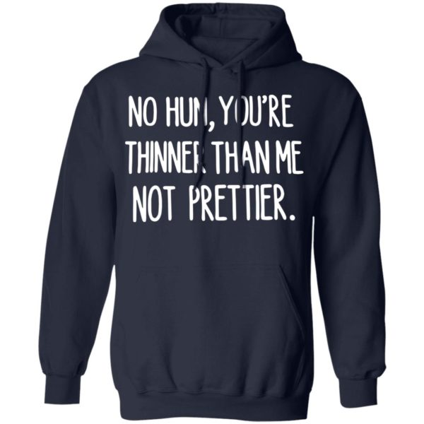 No hun you are thinner than me not prettier shirt 8