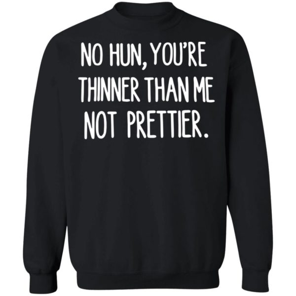 No hun you are thinner than me not prettier shirt 9