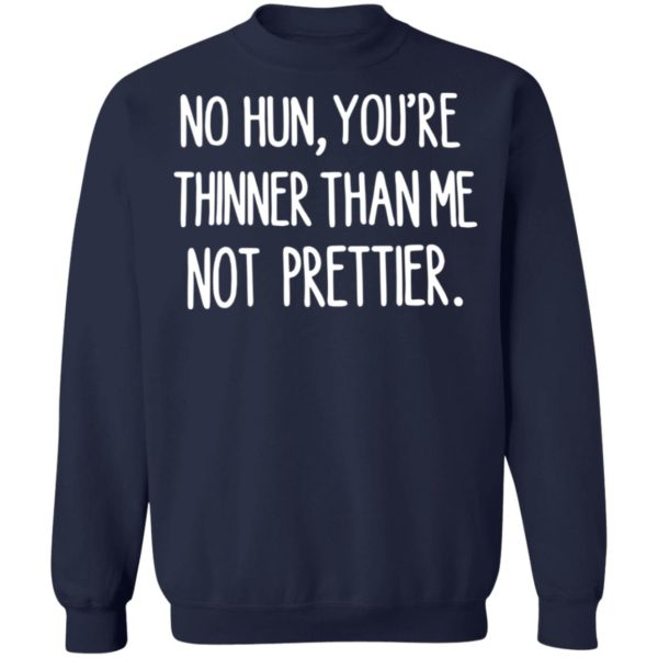 No hun you are thinner than me not prettier shirt 10