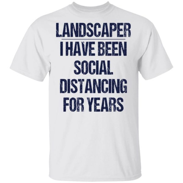 Landscaper I have been social distancing for years shirt