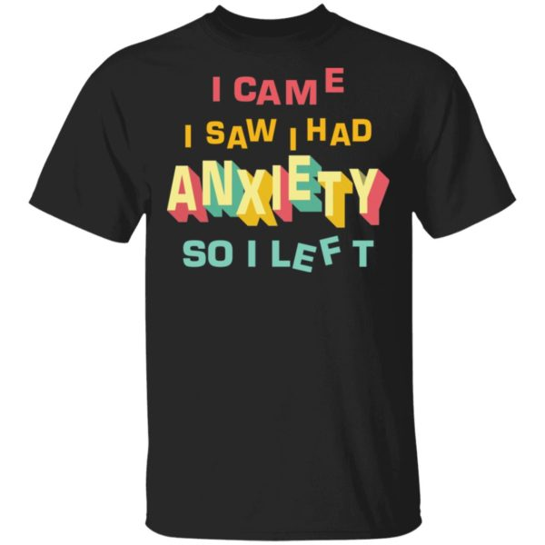 I came I saw I had anxiety so I left shirt