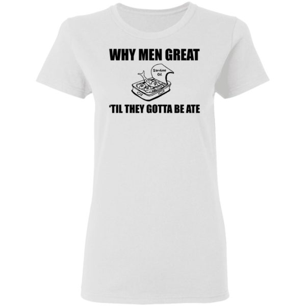 When men great til they gotta be ate shirt 3