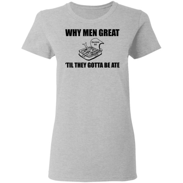 When men great til they gotta be ate shirt 4
