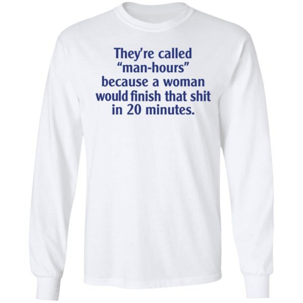 They're called man hours because a woman would finish that shit in 20 minutes shirt 6