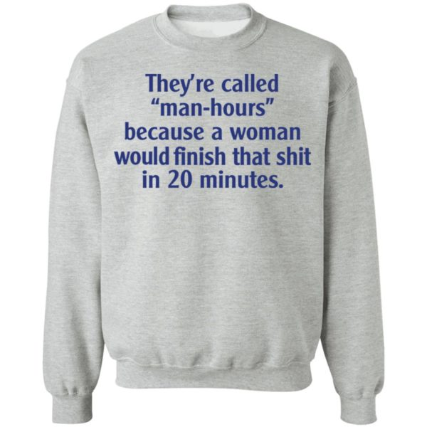 They're called man hours because a woman would finish that shit in 20 minutes shirt 9