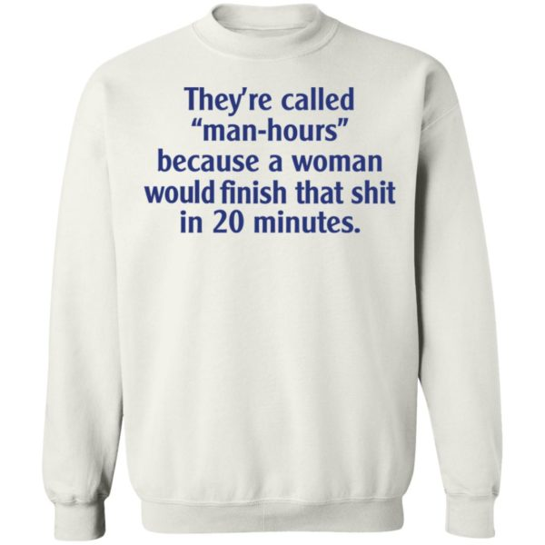 They're called man hours because a woman would finish that shit in 20 minutes shirt 10
