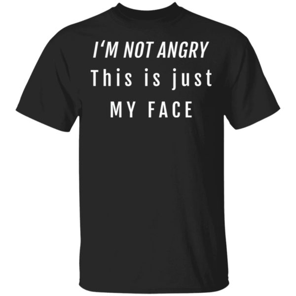 I'm not angry this is just my face shirt 1