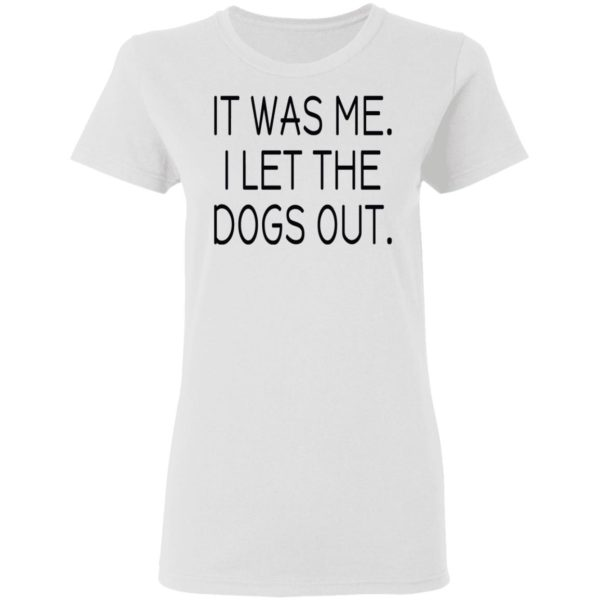 It was me I let the dogs out shirt 3