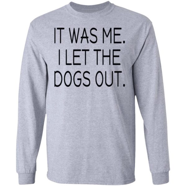 It was me I let the dogs out shirt 5