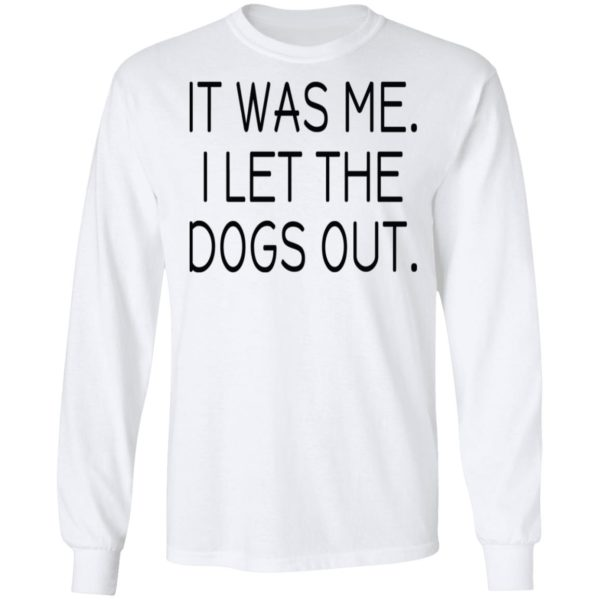 It was me I let the dogs out shirt 6
