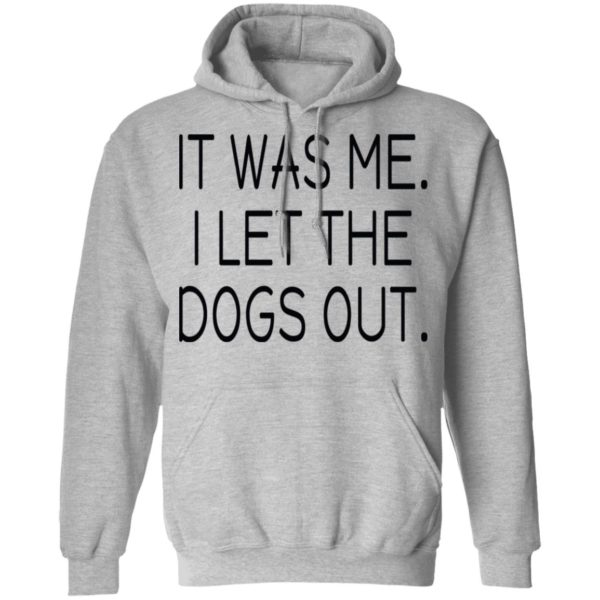 It was me I let the dogs out shirt 7