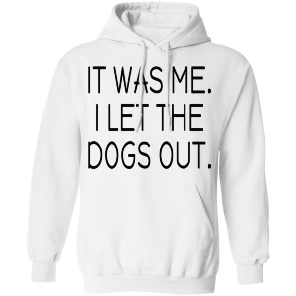 It was me I let the dogs out shirt 8