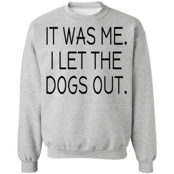 It was me I let the dogs out shirt 9