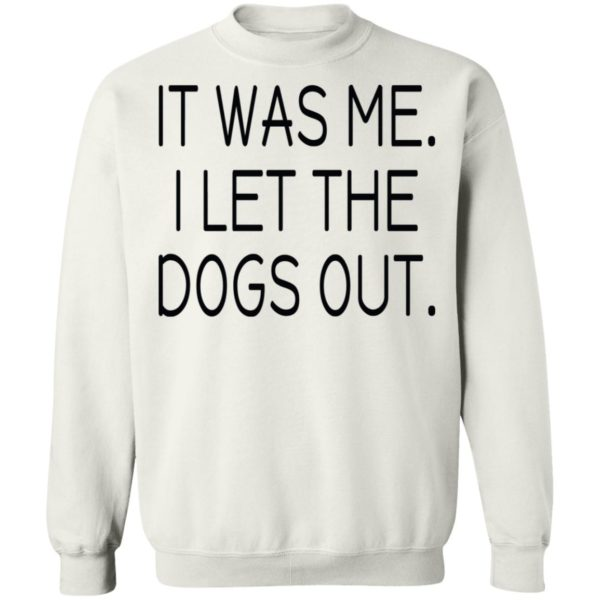 It was me I let the dogs out shirt 10