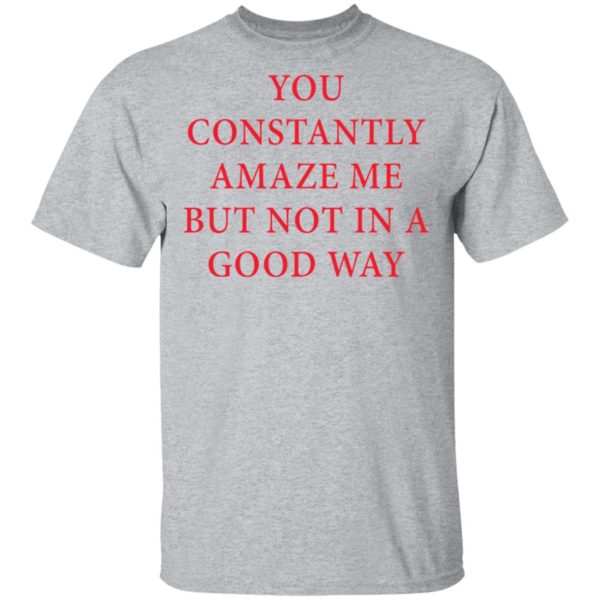 You constantly amaze me but not in a good way shirt 2