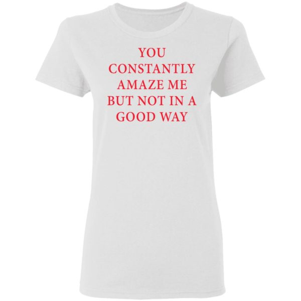 You constantly amaze me but not in a good way shirt 3