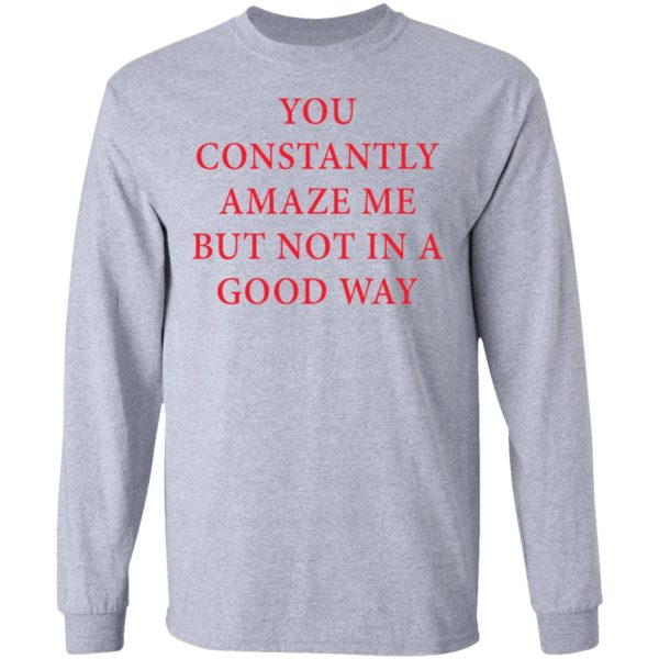 You constantly amaze me but not in a good way shirt 5