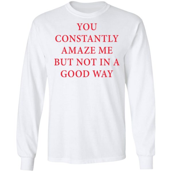 You constantly amaze me but not in a good way shirt 6