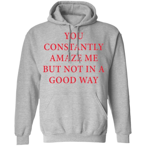 You constantly amaze me but not in a good way shirt 7