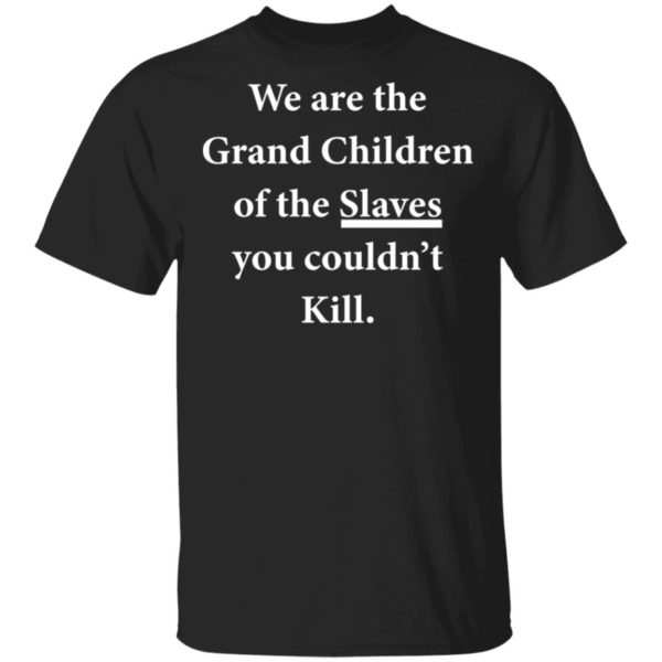 We are the Grandchildren of the Slaves you couldn't Kill shirt 1