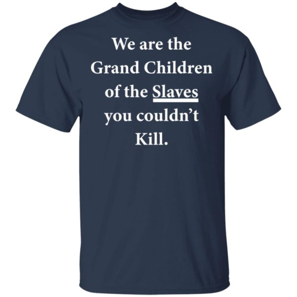 We are the Grandchildren of the Slaves you couldn't Kill shirt 2