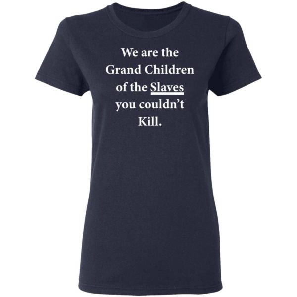 We are the Grandchildren of the Slaves you couldn't Kill shirt 4