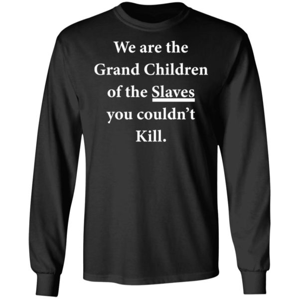 We are the Grandchildren of the Slaves you couldn't Kill shirt 5