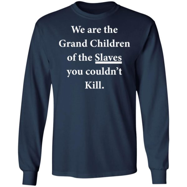 We are the Grandchildren of the Slaves you couldn't Kill shirt 6