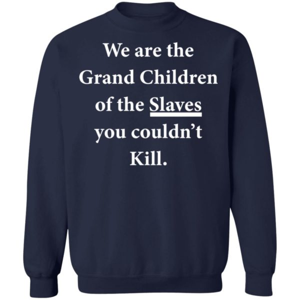 We are the Grandchildren of the Slaves you couldn't Kill shirt 10