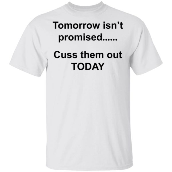 Tomorrow isn't promised cuss them out today shirt
