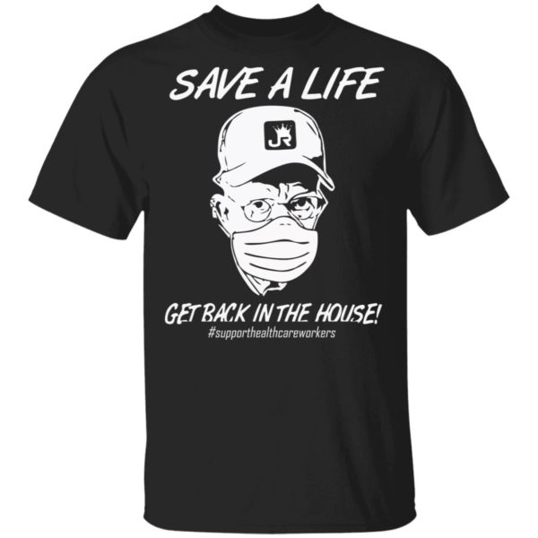 Save a life get back in the house shirt