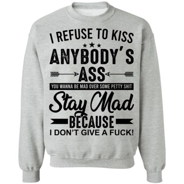 I refuse to kiss anybody's ass, stay mad shirt 9