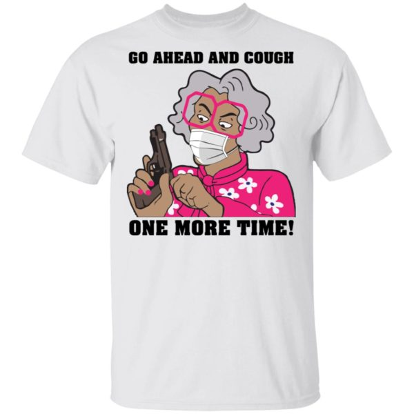 Madea Go ahead and cough one more time shirt