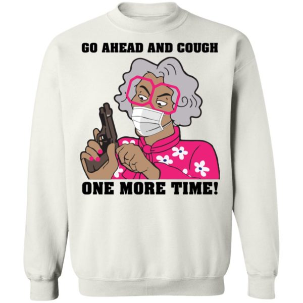 Madea Go ahead and cough one more time shirt 10