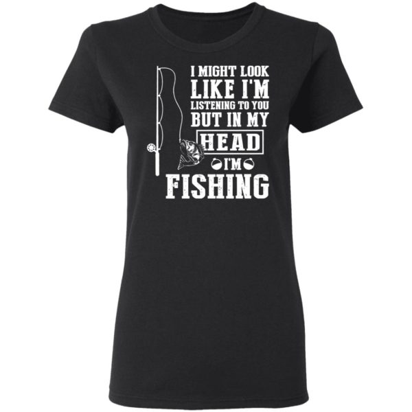 I might look like I'm listening to you but in my head I'm fishing shirt 3