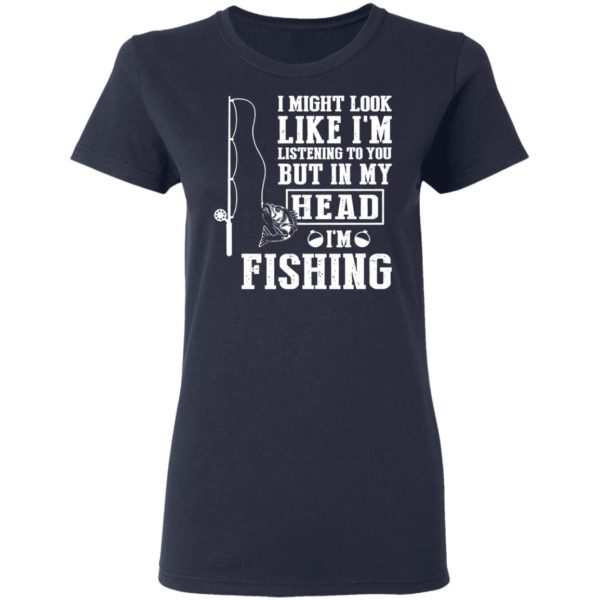 I might look like I'm listening to you but in my head I'm fishing shirt 4