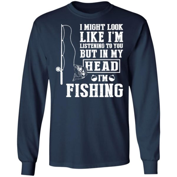 I might look like I'm listening to you but in my head I'm fishing shirt 6