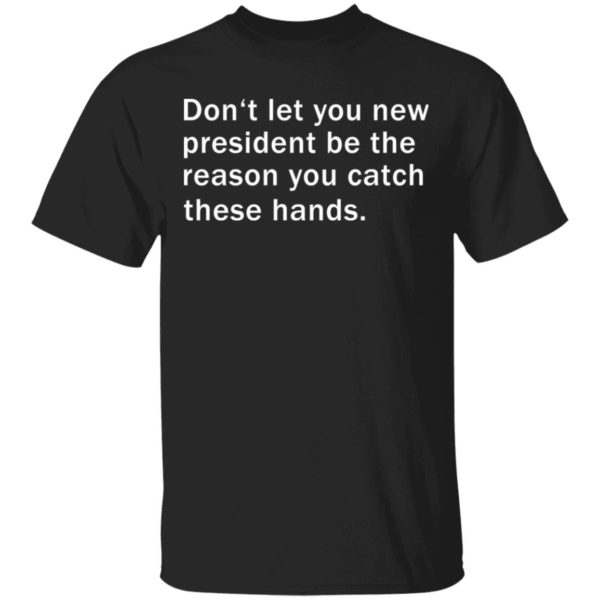 Don't let you new president be the reason you catch these hands shirt