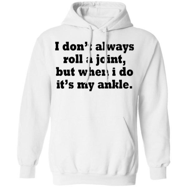 I don't always roll a joint, but when i do it's my ankle shirt 8