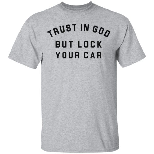 Trust in God but lock your car shirt 2