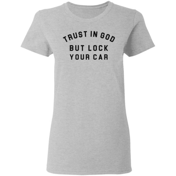 Trust in God but lock your car shirt 4