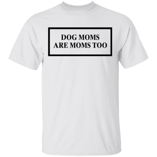 Dog Moms Are Moms Too shirt