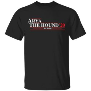 Arya The Hound 2020 not today shirt