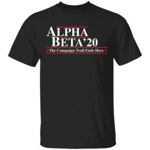 Alpha Beta 2020 the campaign trail ends here shirt