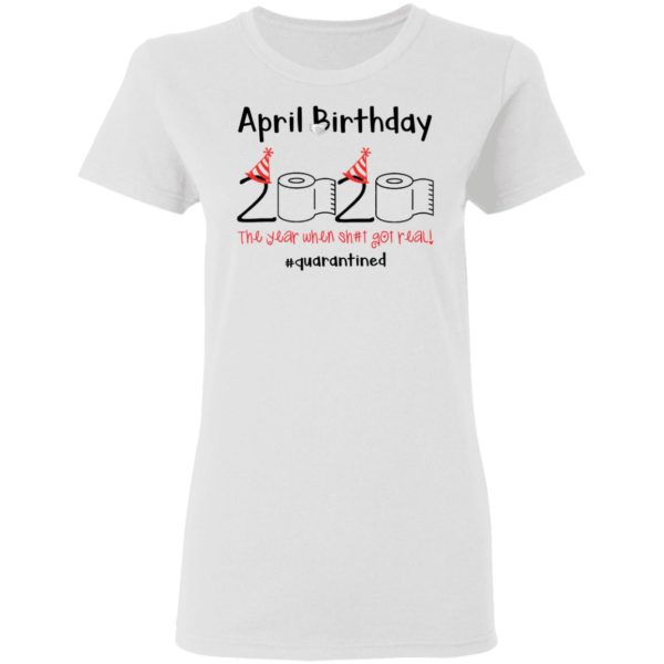 April Birthday 2020 The year when shit got real shirt 3