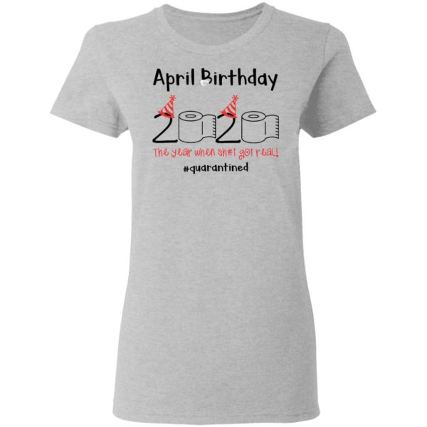 April Birthday 2020 The year when shit got real shirt 4