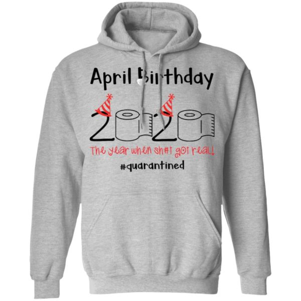 April Birthday 2020 The year when shit got real shirt 7